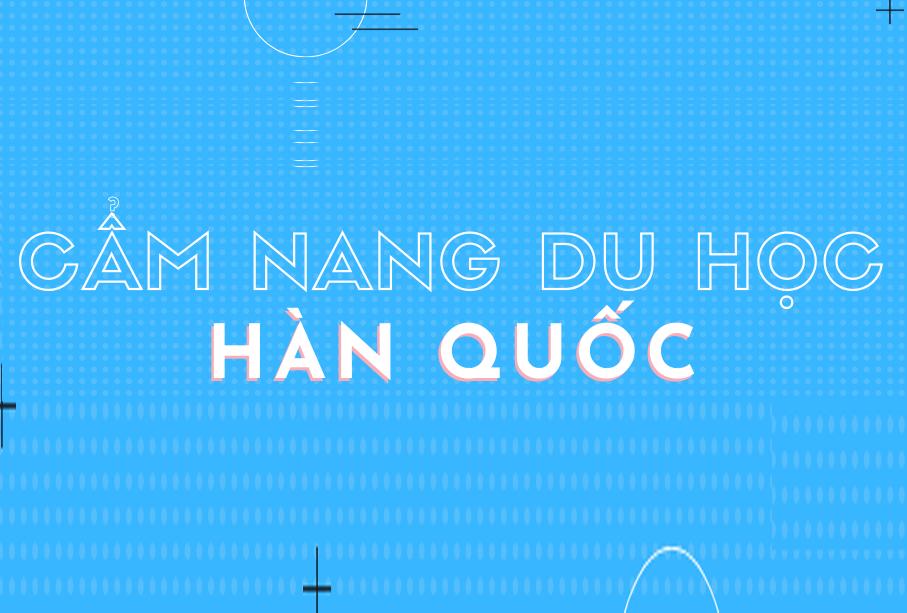 Cẩm nang Du Học Hàn Quốc từ A đến Z dành cho du học sinh